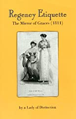 Regency Etiquette: The Mirror of Graces (1811); or The English Lady&#39;s Costume (Unabridged)