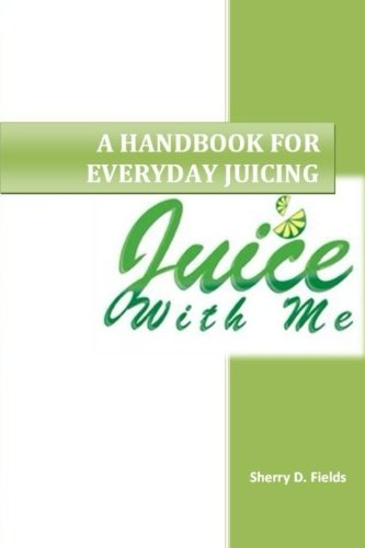 Juice With Me: A Handbook for Everyday Juicing by Sherry D Fields