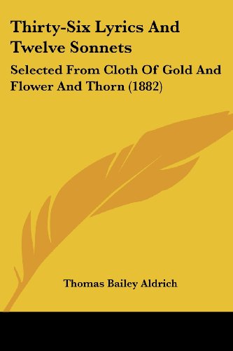 Thirty-Six Lyrics and Twelve Sonnets: Selected from Cloth of Gold and Flower and Thorn (1882)