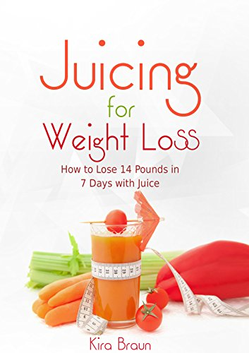 Juicing for Weight Loss: How to Lose 14 Pounds in 7 Days with Juice! (Health Books) by Kira Braun