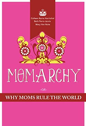 Momarchy: Why Moms Rule the World by Colleen Burns Harristhal