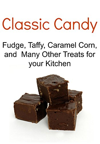 Classic Candy: Fudge, Taffy, Caramel Corn, and Many Other Treats for your Kitchen: (Classic Candy, Classic Candy Book, Classic Candy Recipes, Classic Candy Tips,Classic Candy Guide) by Chef Elham