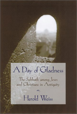 A Day of Gladness: The Sabbath Among Jews and Christians in Antiquity, HEROLD WEISS