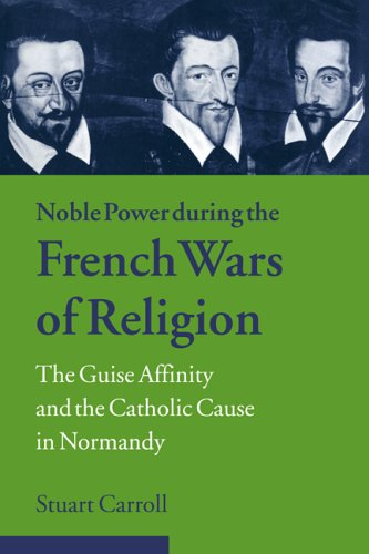 Noble Power during the French Wars of Religion: The Guise Affinity and the Catholic Cause in Normandy (Cambridge Studies