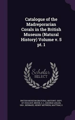 Catalogue of the Madreporarian Corals in the British Museum (Natural History) Volume v. 5 pt. 1