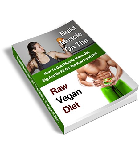 Build Muscle On The Raw Vegan Diet: How To Gain Muscle Mass, Get Big And Be Fit On The Raw Food Diet (Vegan Bodybuilding, Raw Food, Bodybuilding, Raw Vegan Diet, Raw Food Lifestyle, Fitness)