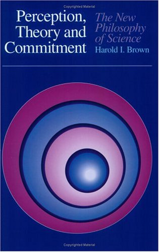 Perception, Theory, and Commitment: The New Philosophy of Science, HAROLD I. BROWN