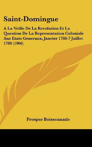 Saint-Domingue: a la Veille de La Revolution Et La Question de La Representation Coloniale Auz Etats Generaux, Janvier 1788-7 Juillet 1789 (1906)