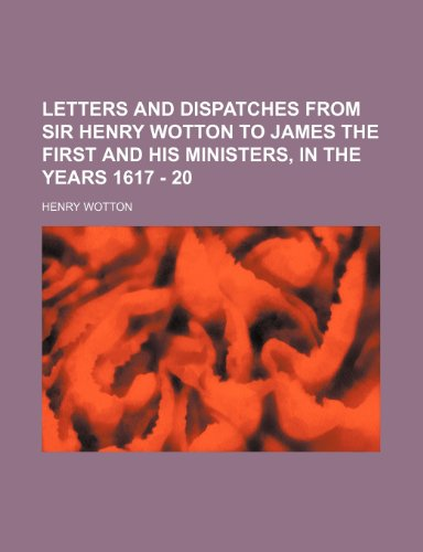 Letters and dispatches from Sir Henry Wotton to James the first and his ministers, in the years 1617 - 20