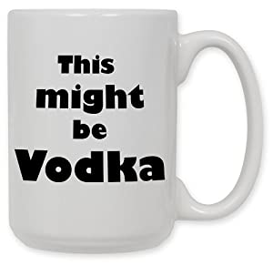Amazon Com 15 Ounce Ceramic Coffee Mug Might Be Vodka