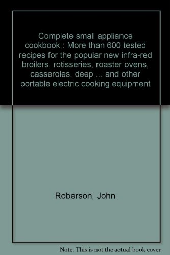 Complete small appliance cookbook;: More than 600 tested recipes for the popular new infra-red broilers, rotisseries, roaster ovens, casseroles, deep ... and other portable electric cooking equipment