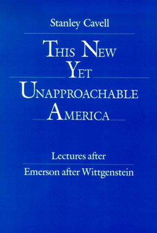 This New Yet Unapproachable America: Lectures After Emerson after Wittgenstein (The 1987 Frederick Ives Carpenter Lectur