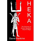 HEKA - THE PRACTICES OF ANCIENT EGYPTIAN RITUAL AND MAGIC: The Practices of Ancient Egyptian Ritual and Magic - An Exploration of the Beliefs, ... a Historical and Modern Practical Perspectiveby David Rankine