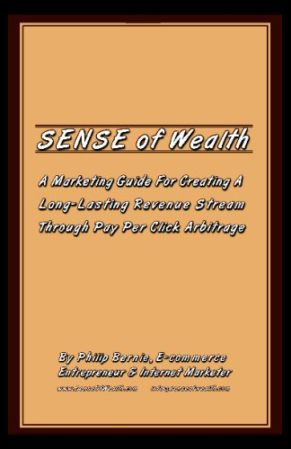 Sense of Wealth: A Marketing Guide For Creating A Long Lasting Revenue Stream Through Pay Per Click Arbitrage