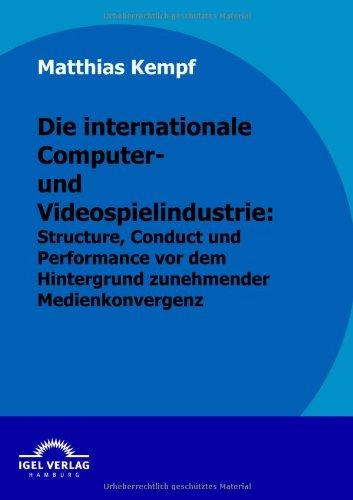 Die Internationale Computer- Und Videospielindustrie: Structure, Conduct Und Performance Vor Dem Hintergrund Zunehmender Medienkonvergenz (German Edition)