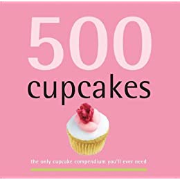500 Cupcakes: The Only Cupcake Compendium You'll Ever Need