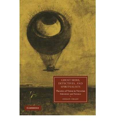 [Ghost-Seers, Detectives, and Spiritualists: Theories of Vision in Victorian Literature and Science] (By: Srdjan Smajic) [published: June, 2010]