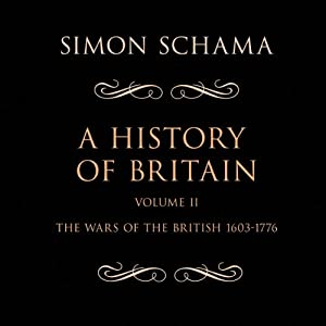 A History of Britain, Volume 2: The Wars of the British 1603-1776 | [Simon Schama]