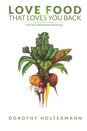 Love Food that Loves You Back: Life Fully Nourished is Delicious by Dorothy Holtermann