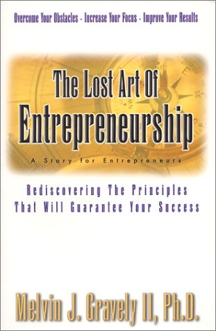 The Lost Art of Entrepreneurship: A Story for Entrepreneurs: Rediscovering the Principles That Will Guarantee Your Success