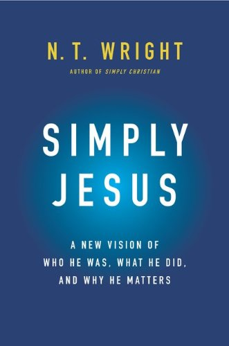 Simply Jesus: A New Vision of Who He Was, What He Did, and Why He Matters, N. T. Wright