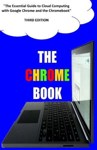The Chrome Book (Third Edition): The Essential Guide to Cloud Computing with Google Chrome and the Chromebook
