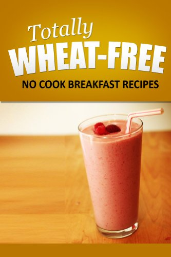 Totally Wheat Free - No Cook Breakfast Recipes: Wheat Free Cooking for the Wheat Free Grain Free, Wheat Free Dairy Free lifestyle
