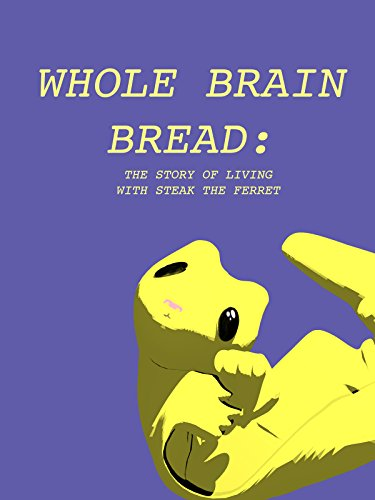 Whole Brain Bread: The story of Living with Steak the Ferret