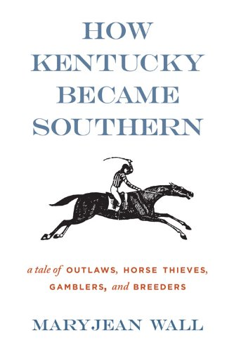 How Kentucky Became Southern: A Tale of Outlaws, Horse Thieves, Gamblers, and Breeders (Topics in Kentucky History)
