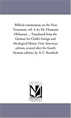 Biblical Commentary On the New Testament, by Dr. Hermann Olshausen ... Translated From the German For Clark's Foreign and Theological Library. First American Edition, Revised After the Fourth German Edition, by A. C. Kendrick ... to Which is Prefixed Olsh