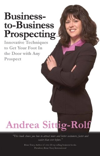 Business-to-Business Prospecting: Innovative Techniques to Get Your Foot in the Door with Any Prospect