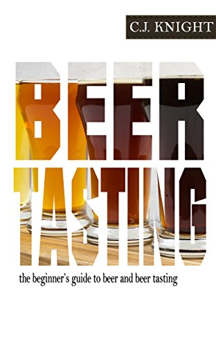 Beer Tasting: A Quick Guide to Beer Tasting and Choosing the Right Brew by CJ Knight