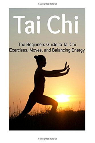 Tai Chi:  The Beginners Guide to Tai Chi Exercises, Moves, and Balancing Energy: Tai Chi, Tai Chi Book, Tai Chi Guide, Tai Chi Techniques, Tai Chi Steps