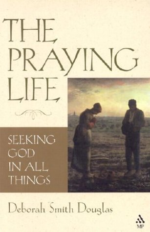 The Praying Life: Seeking God in All Things, DEBORAH SMITH DOUGLAS