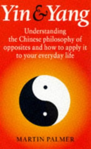 Yin & Yang: Understanding the Chinese Philosophy of Opposites and How to Apply It to Your Everyday Life