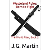 Wasteland Rules: Born to Fight: The World After, Book 2 ~ J.G. Martin