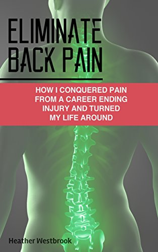 Eliminate Back Pain: How I Conquered Pain From a Career Ending Injury and Turned My Life Around