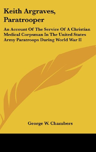 Keith Argraves, Paratrooper: An Account of the Service of a Christian Medical Corpsman in the United States Army Paratroops During World War II