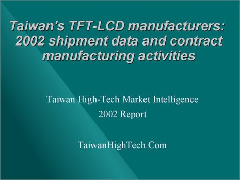 Taiwan'S Top Tft-Lcd And Lcd Tv Oem/Odm Companies: 2001-2004 Shipment Data, Contract Manufacturing Activities And China Operations
