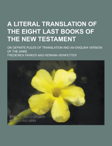 A Literal Translation of the Eight Last Books of the New Testament; On Definite Rules of Translation and an English Version of the Same