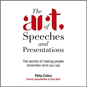 The Art of Speeches and Presentations: The Secrets of Making People Remember What You Say | [Philip Collins]