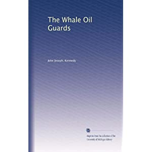 The Whale Oil Guards John Joseph. Kennedy