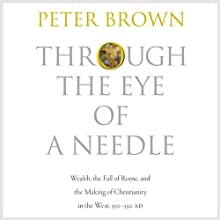 Through the Eye of a Needle: Wealth, the Fall of Rome, and the Making of Christianity in the West, 350-550 AD (       UNABRIDGED) by Peter Brown Narrated by Fleet Cooper