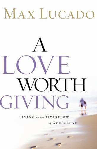 A Love Worth Giving: Living in the Overflow of God's Love, Lucado, Max