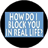 "HOW DO I BLOCK YOU IN REAL LIFE ? 1.25"" Magnet"