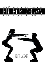 Fit For Vegas: In 7 days, 7 weeks, or 7 months - Get Fit for Vegas, Get Fit for Live! (Volume 1)