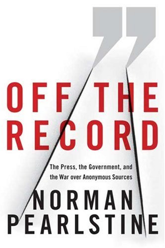Off the Record: The Press, the Government, and the War over Anonymous Sources, Norman Pearlstine