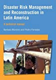 Barbara Montoro Disaster Risk Management and Reconstruction in Latin America: A Technical Guide: A Technical Manual