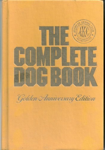 The Complete Dog Book: The Photograph, History, and Official Standard of Every Breed Admitted to AKC Registration, and the Selection, Training, Breeding, Care, and Feeding of Pure-bred Dogs, American Kennel Club