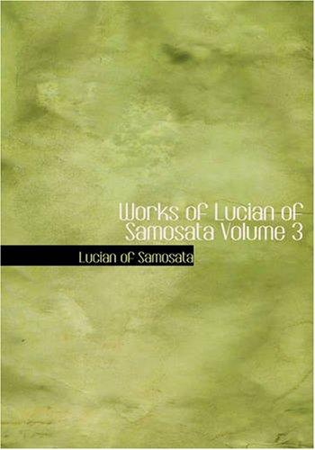 Works of Lucian of Samosata Volume 3 (Large Print Edition)